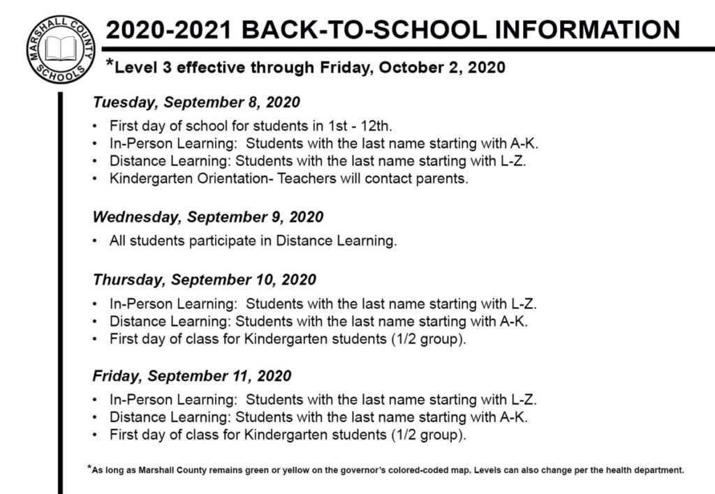 Tuesday, September 8, 2020 • First day of school for students in 1st - 12th • In-Person Learning: Students with the last name starting with A-K • Distance Learning: Students with the last name starting with L-Z • Kindergarten Orientation Wednesday, September 9, 2020 • All students participate in Distance Learning. Thursday, September 10, 2020 • In-Person Learning: Students with the last name starting with L-Z • Distance Learning: Students with the last name starting with A-K • First day of class for Kindergarten students (1/2 group). Friday, September 11, 2020 • In-Person Learning: Students with the last name starting with L-Z • Distance Learning: Students with the last name starting with A-K • First day of class for Kindergarten students (1/2 group).